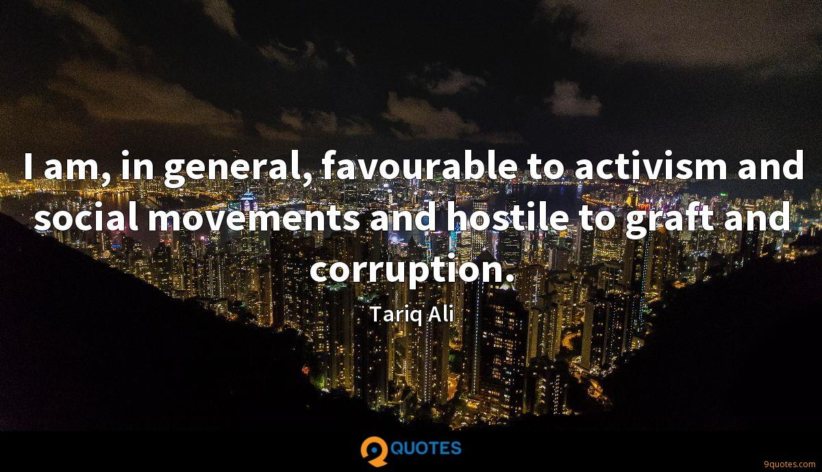 I am, in general, favourable to activism and social movements and hostile to graft and corruption.