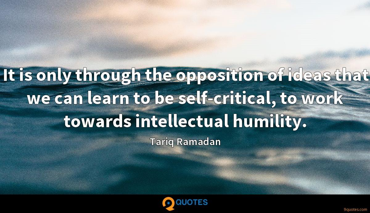 It is only through the opposition of ideas that we can learn to be self-critical, to work towards intellectual humility.