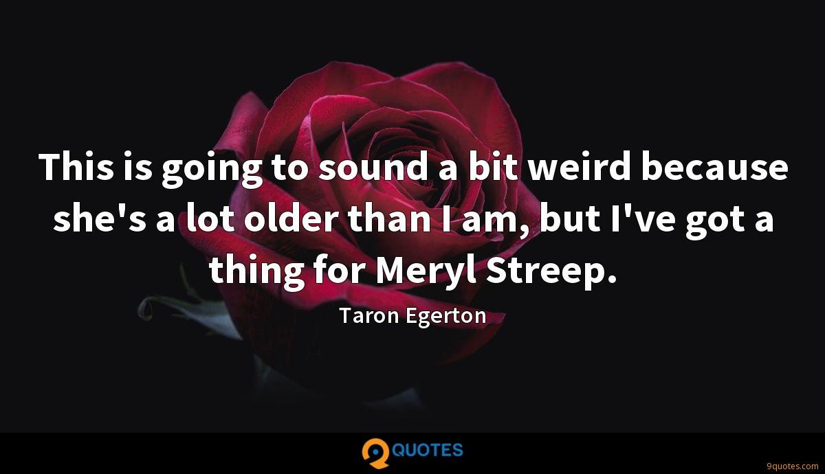This is going to sound a bit weird because she's a lot older than I am, but I've got a thing for Meryl Streep.