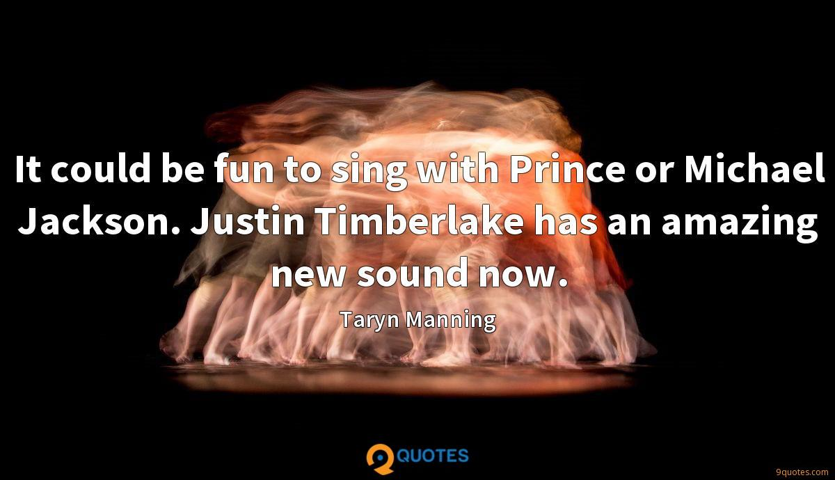 It could be fun to sing with Prince or Michael Jackson. Justin Timberlake has an amazing new sound now.