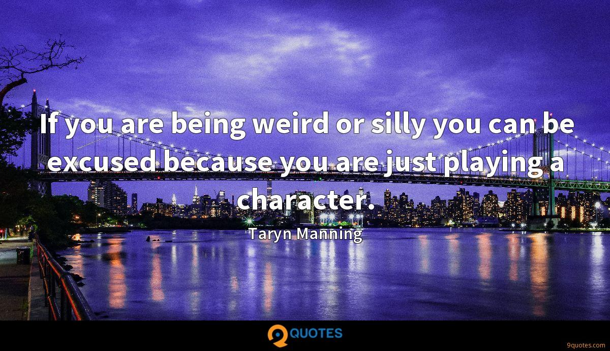 If you are being weird or silly you can be excused because you are just playing a character.