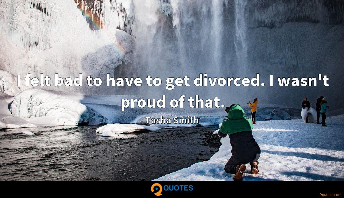 I felt bad to have to get divorced. I wasn't proud of that.