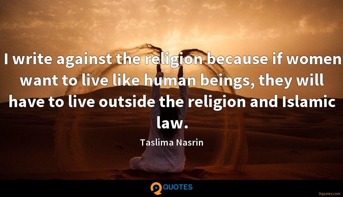 I write against the religion because if women want to live like human beings, they will have to live outside the religion and Islamic law.
