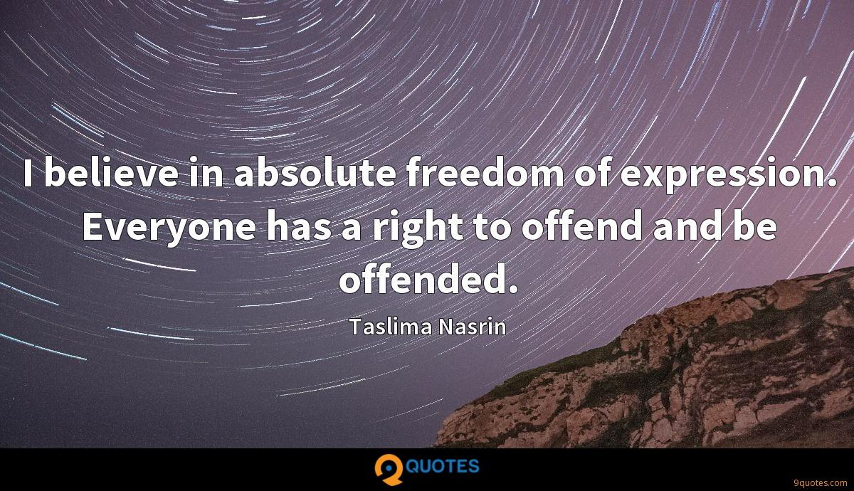 I believe in absolute freedom of expression. Everyone has a right to offend and be offended.