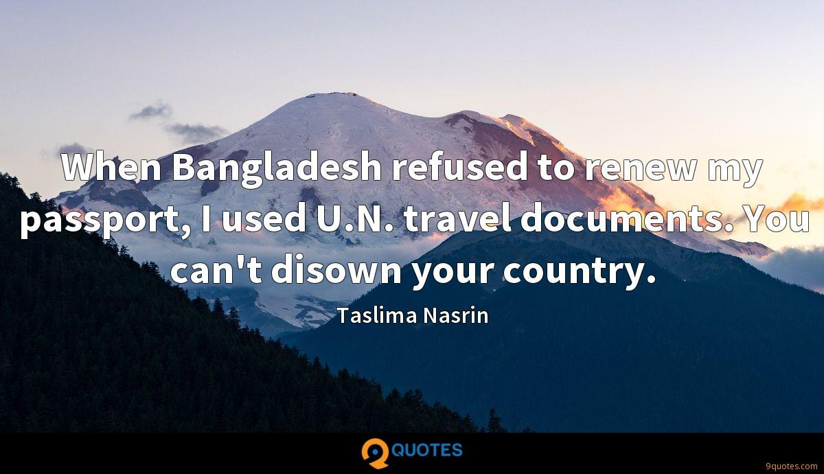 When Bangladesh refused to renew my passport, I used U.N. travel documents. You can't disown your country.