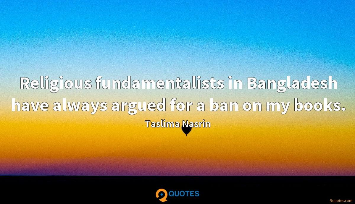 Religious fundamentalists in Bangladesh have always argued for a ban on my books.