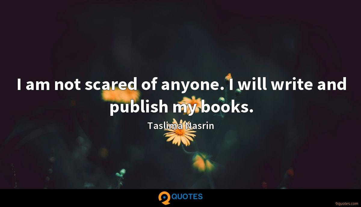 I am not scared of anyone. I will write and publish my books.