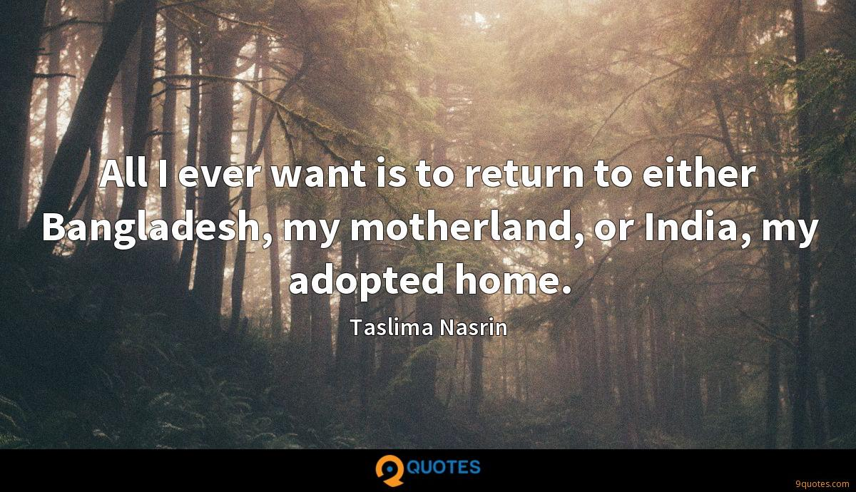 All I ever want is to return to either Bangladesh, my motherland, or India, my adopted home.