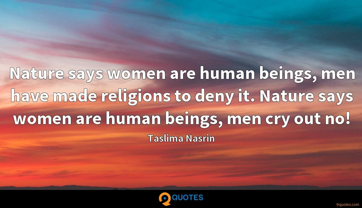 Nature says women are human beings, men have made religions to deny it. Nature says women are human beings, men cry out no!