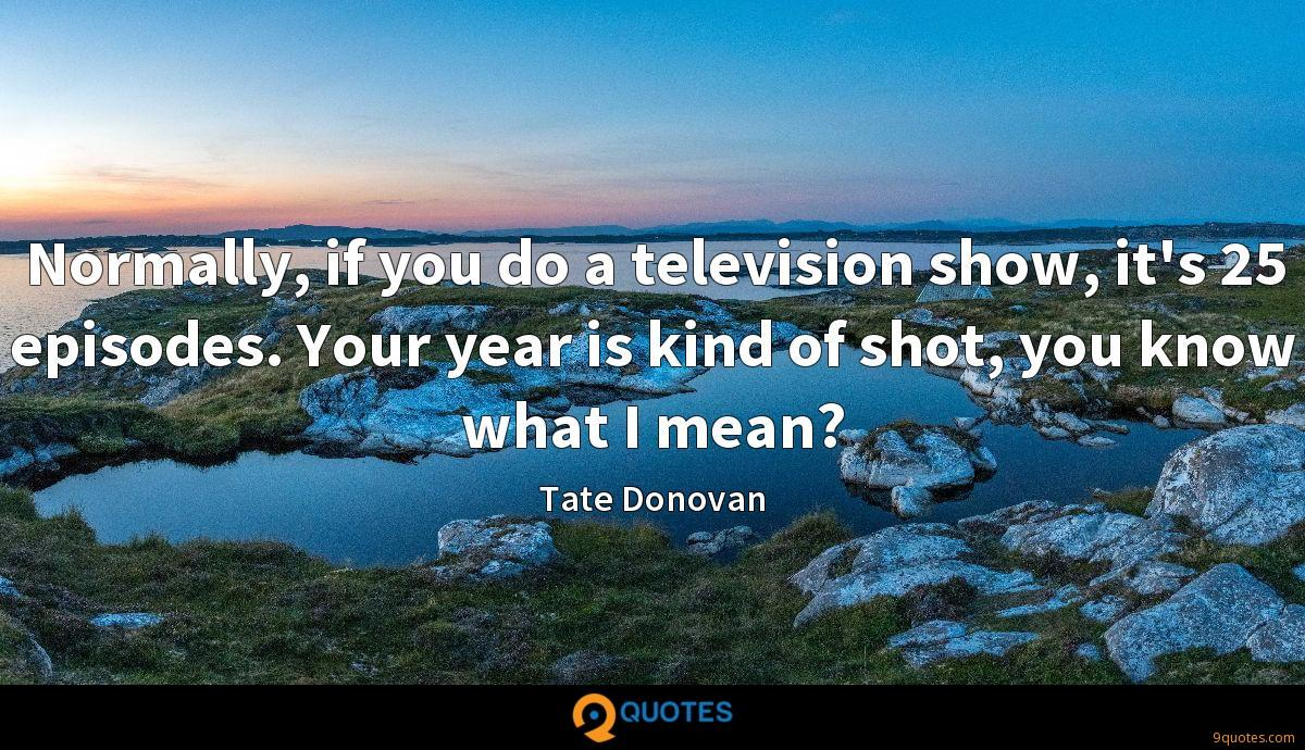 Normally, if you do a television show, it's 25 episodes. Your year is kind of shot, you know what I mean?