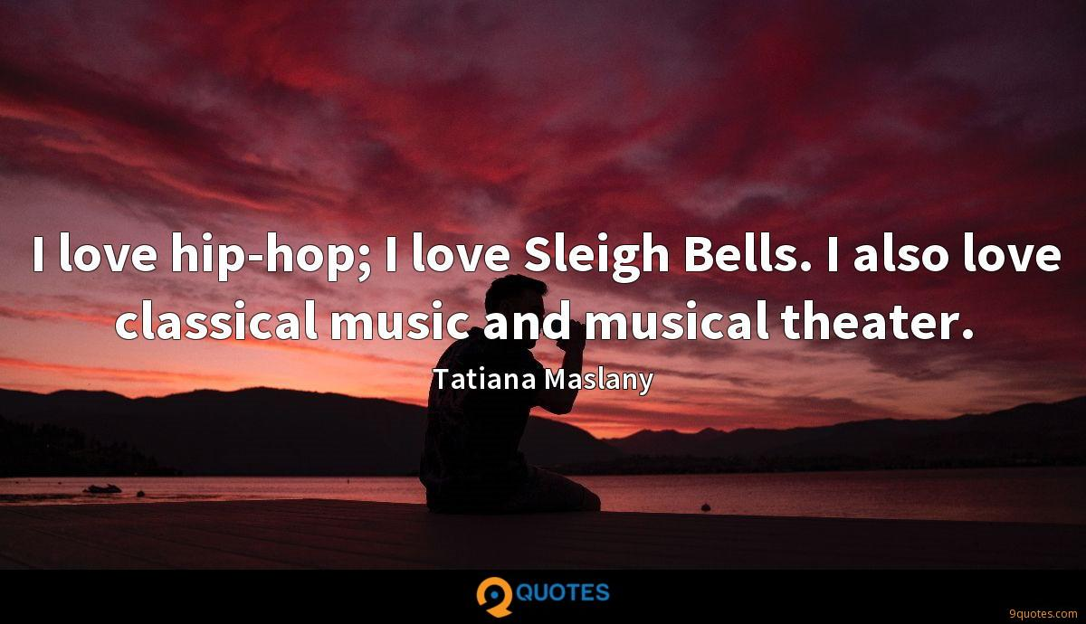 I love hip-hop; I love Sleigh Bells. I also love classical music and musical theater.
