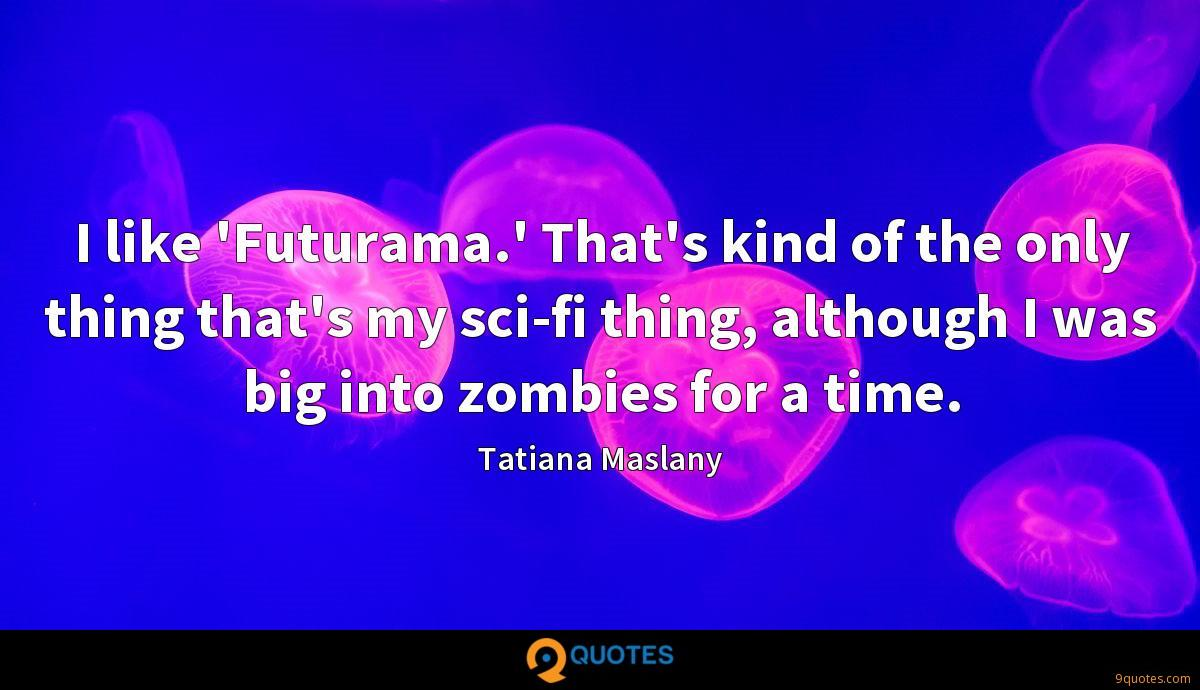 I like 'Futurama.' That's kind of the only thing that's my sci-fi thing, although I was big into zombies for a time.
