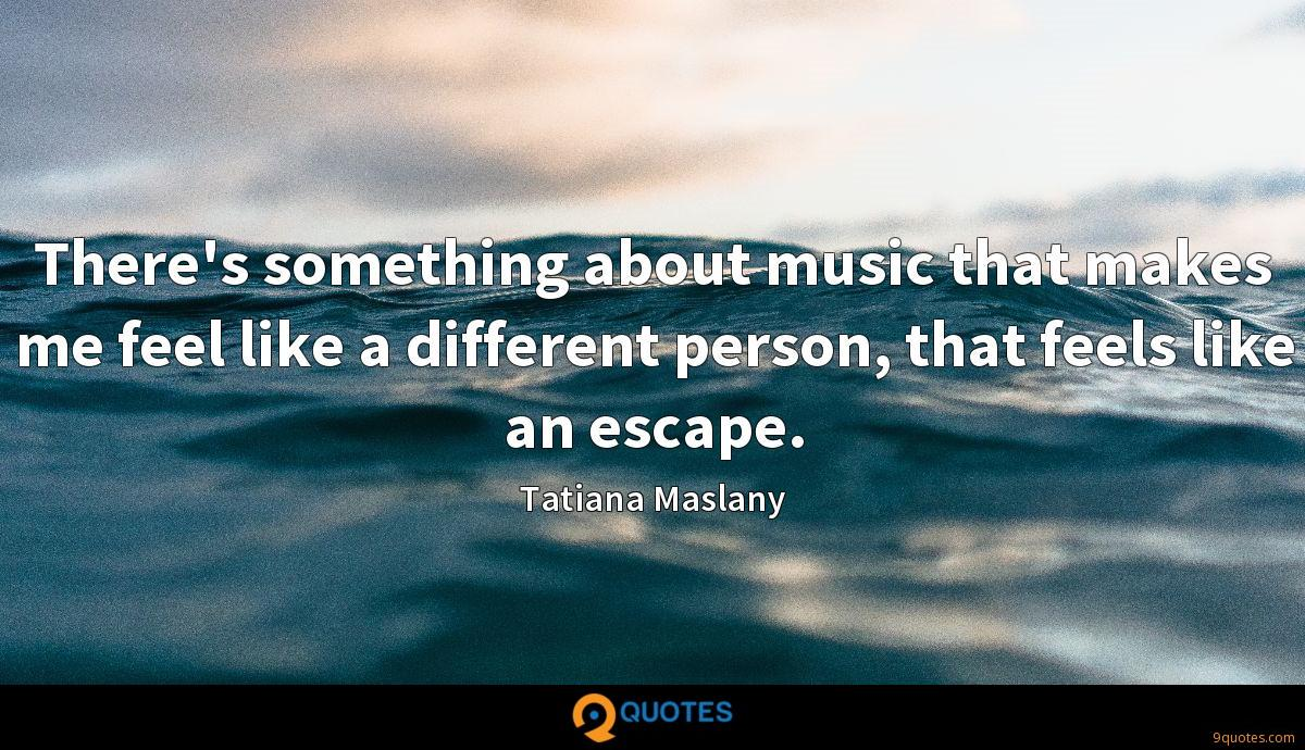 There's something about music that makes me feel like a different person, that feels like an escape.