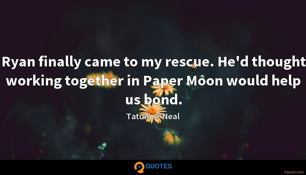 Ryan finally came to my rescue. He'd thought working together in Paper Moon would help us bond.