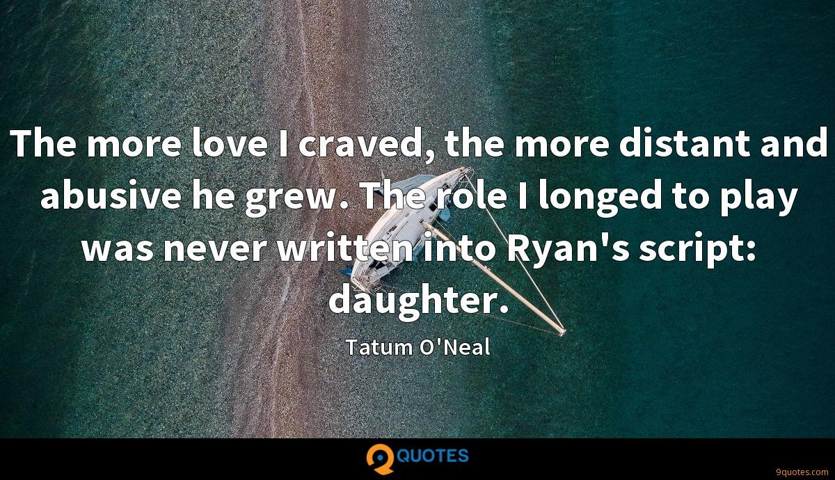 The more love I craved, the more distant and abusive he grew. The role I longed to play was never written into Ryan's script: daughter.