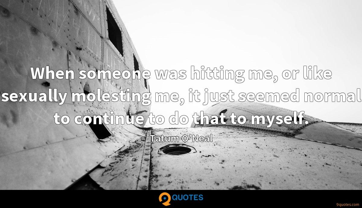 When someone was hitting me, or like sexually molesting me, it just seemed normal to continue to do that to myself.