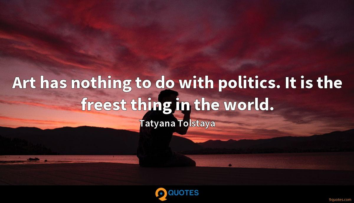 Art has nothing to do with politics. It is the freest thing in the world.
