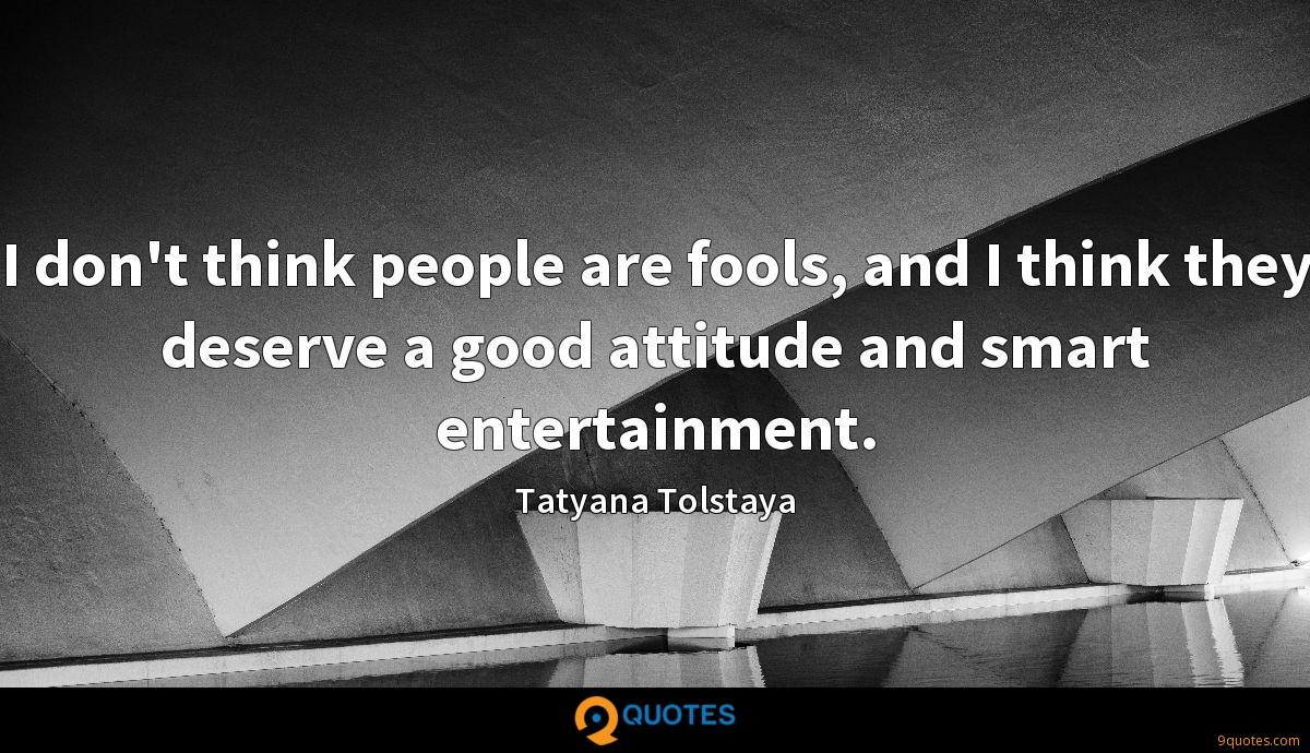 I don't think people are fools, and I think they deserve a good attitude and smart entertainment.