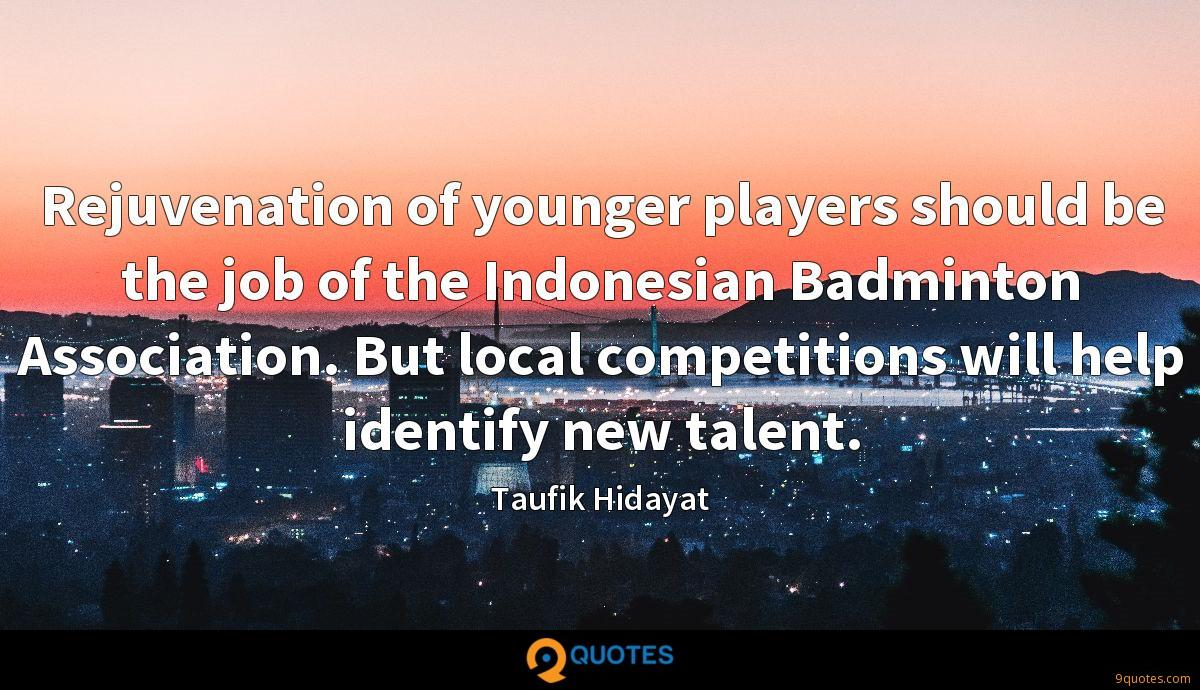 Rejuvenation of younger players should be the job of the Indonesian Badminton Association. But local competitions will help identify new talent.