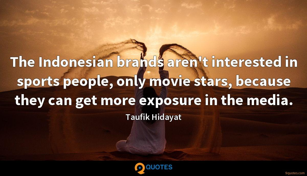The Indonesian brands aren't interested in sports people, only movie stars, because they can get more exposure in the media.