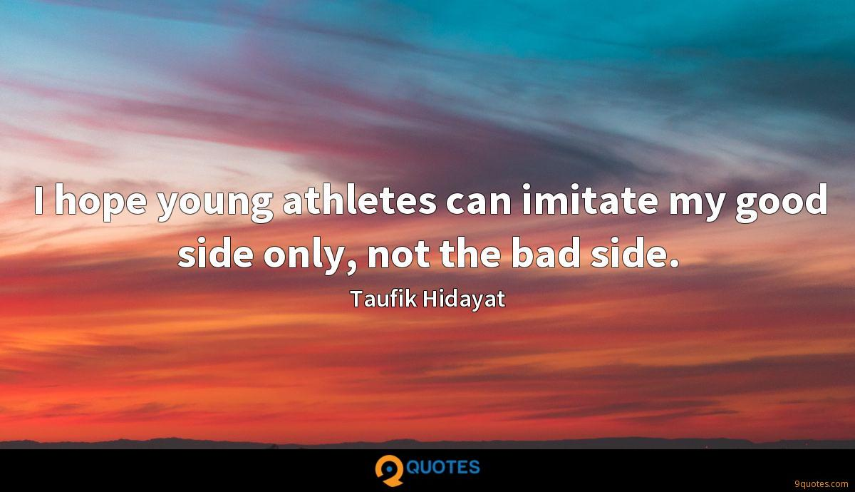 I hope young athletes can imitate my good side only, not the bad side.