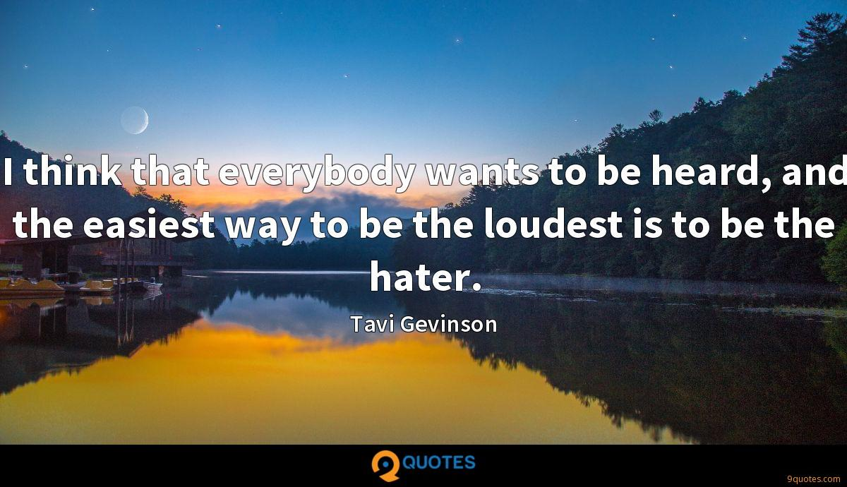 I think that everybody wants to be heard, and the easiest way to be the loudest is to be the hater.