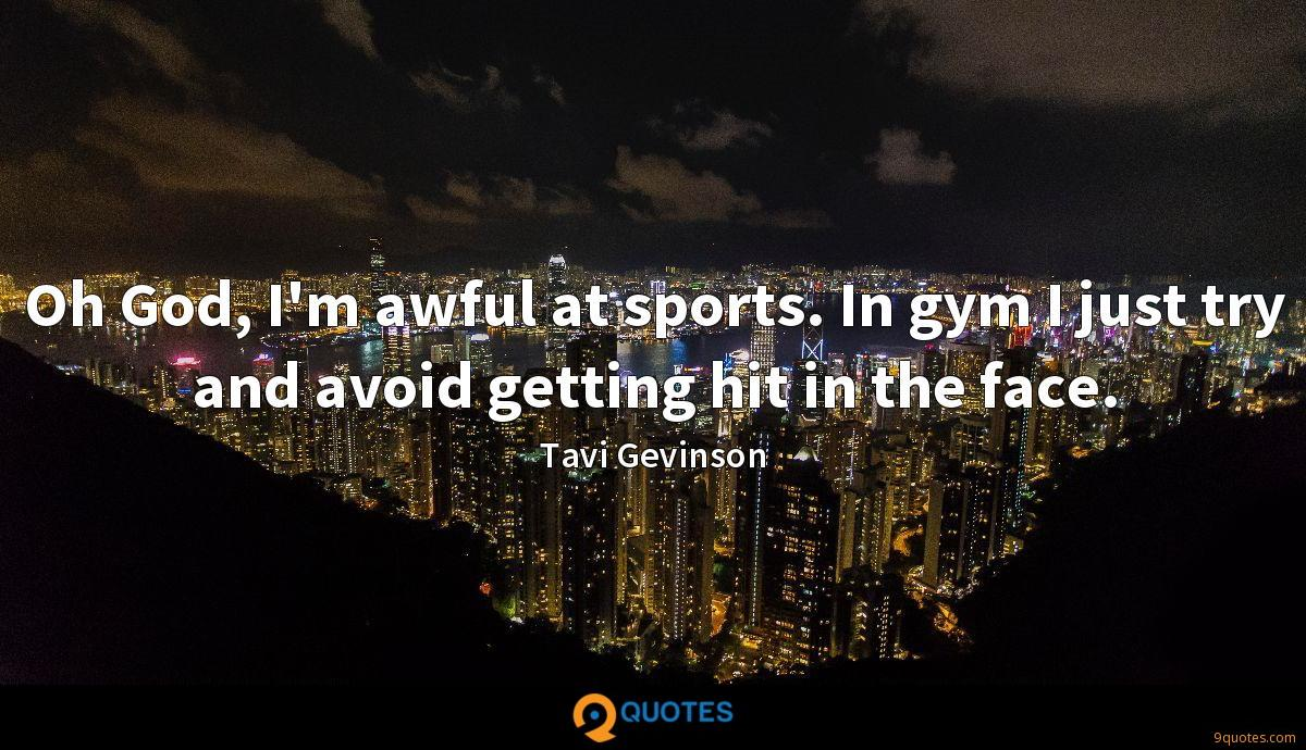Oh God, I'm awful at sports. In gym I just try and avoid getting hit in the face.