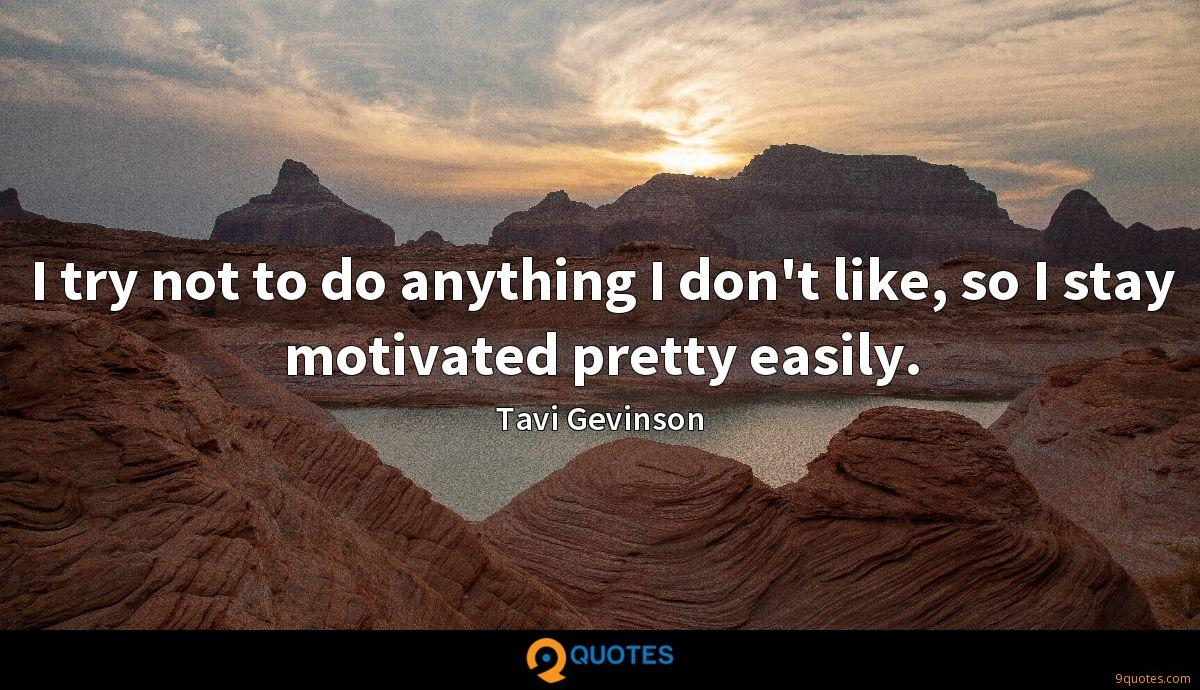 I try not to do anything I don't like, so I stay motivated pretty easily.