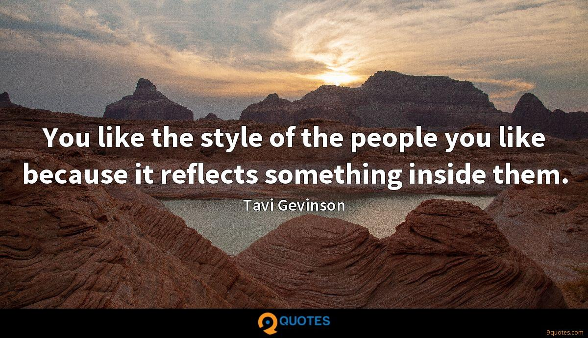 You like the style of the people you like because it reflects something inside them.