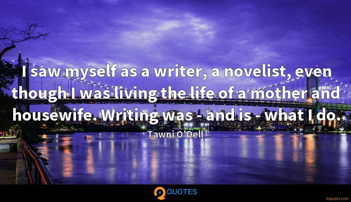 I saw myself as a writer, a novelist, even though I was living the life of a mother and housewife. Writing was - and is - what I do.