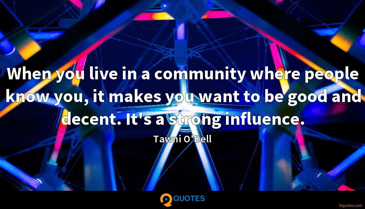 When you live in a community where people know you, it makes you want to be good and decent. It's a strong influence.