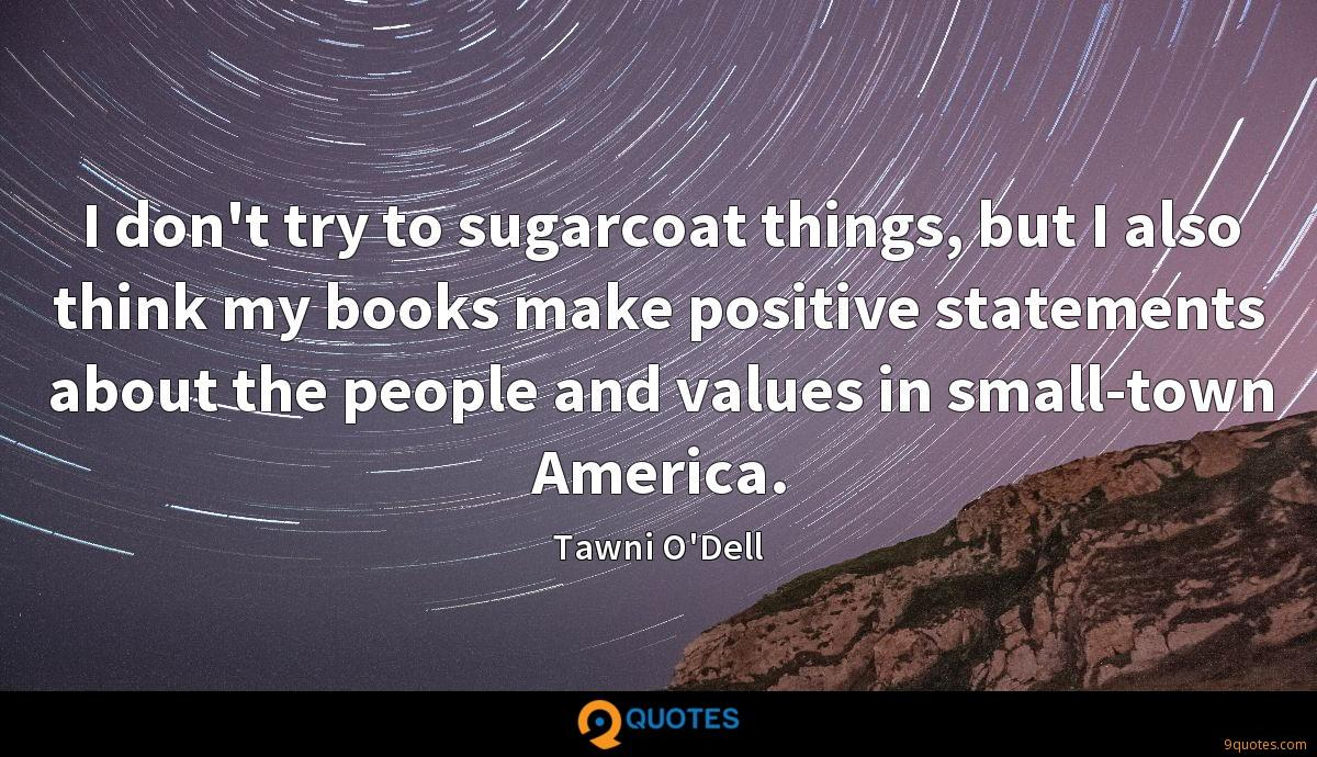 I don't try to sugarcoat things, but I also think my books make positive statements about the people and values in small-town America.