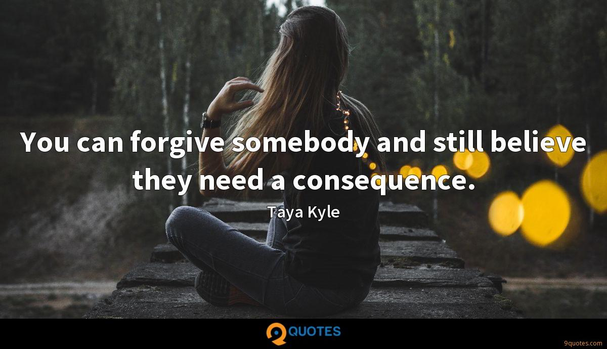 You can forgive somebody and still believe they need a consequence.