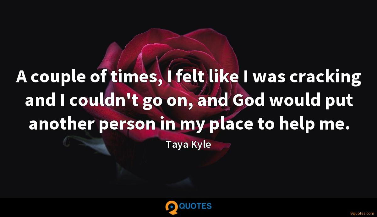 A couple of times, I felt like I was cracking and I couldn't go on, and God would put another person in my place to help me.
