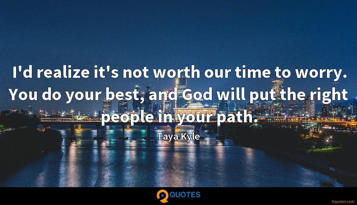 I'd realize it's not worth our time to worry. You do your best, and God will put the right people in your path.