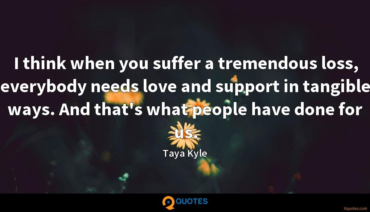 I think when you suffer a tremendous loss, everybody needs love and support in tangible ways. And that's what people have done for us.