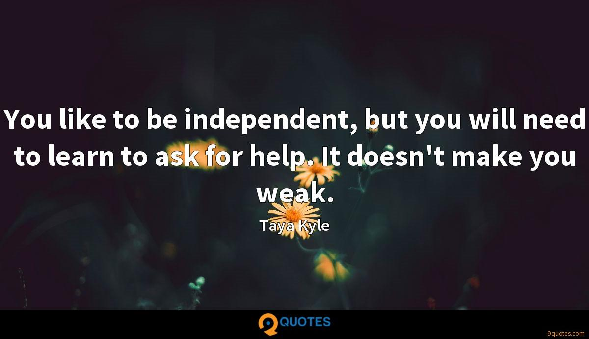 You like to be independent, but you will need to learn to ask for help. It doesn't make you weak.