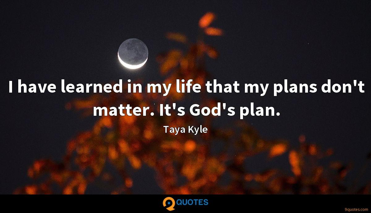 I have learned in my life that my plans don't matter. It's God's plan.