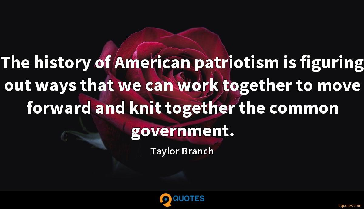 The history of American patriotism is figuring out ways that we can work together to move forward and knit together the common government.