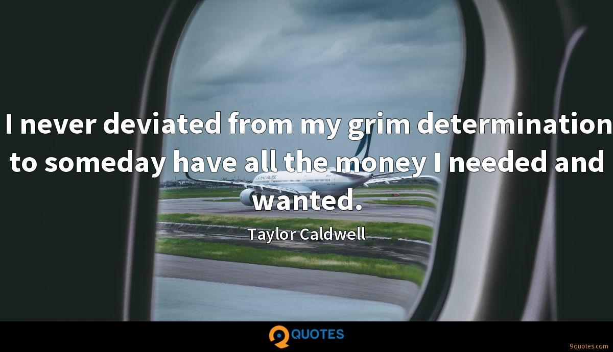 I never deviated from my grim determination to someday have all the money I needed and wanted.