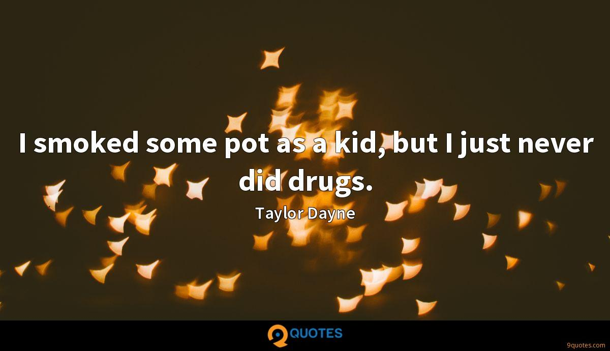 I smoked some pot as a kid, but I just never did drugs.