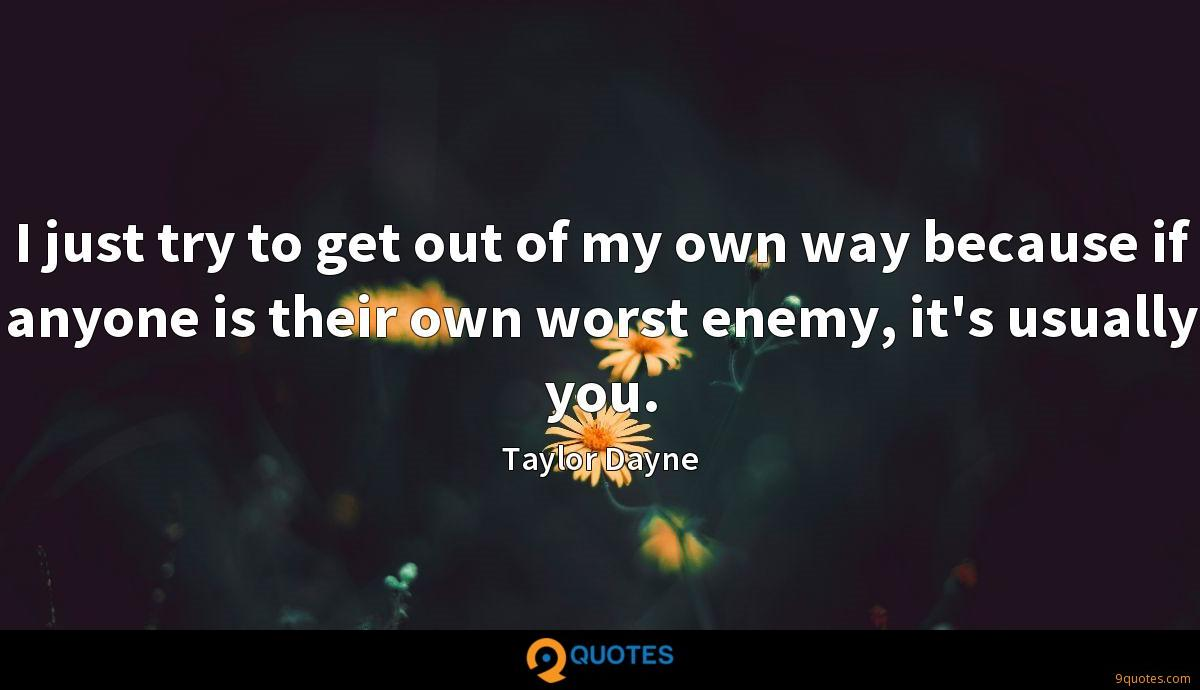 I just try to get out of my own way because if anyone is their own worst enemy, it's usually you.