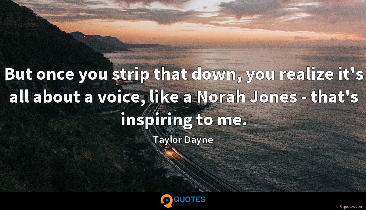 But once you strip that down, you realize it's all about a voice, like a Norah Jones - that's inspiring to me.