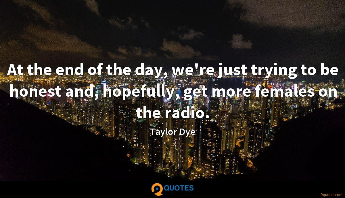 At the end of the day, we're just trying to be honest and, hopefully, get more females on the radio.
