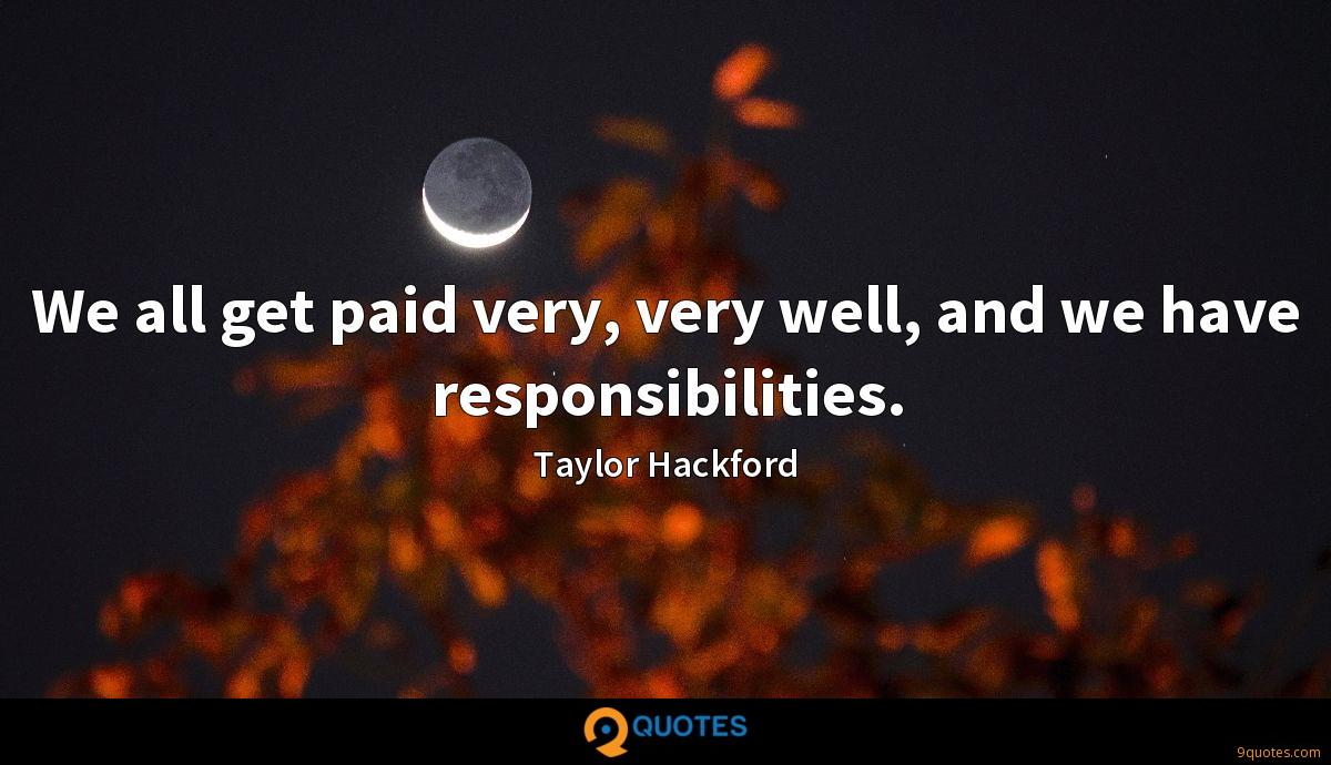 We all get paid very, very well, and we have responsibilities.