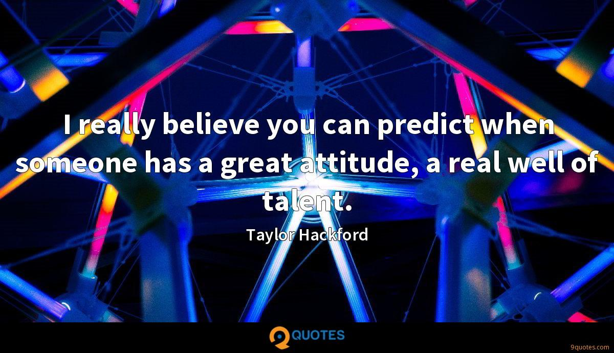 I really believe you can predict when someone has a great attitude, a real well of talent.