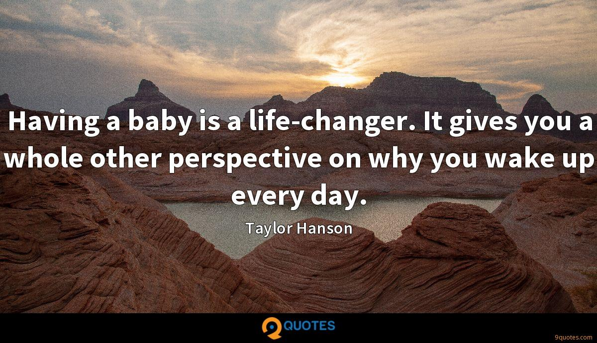 Having a baby is a life-changer. It gives you a whole other perspective on why you wake up every day.