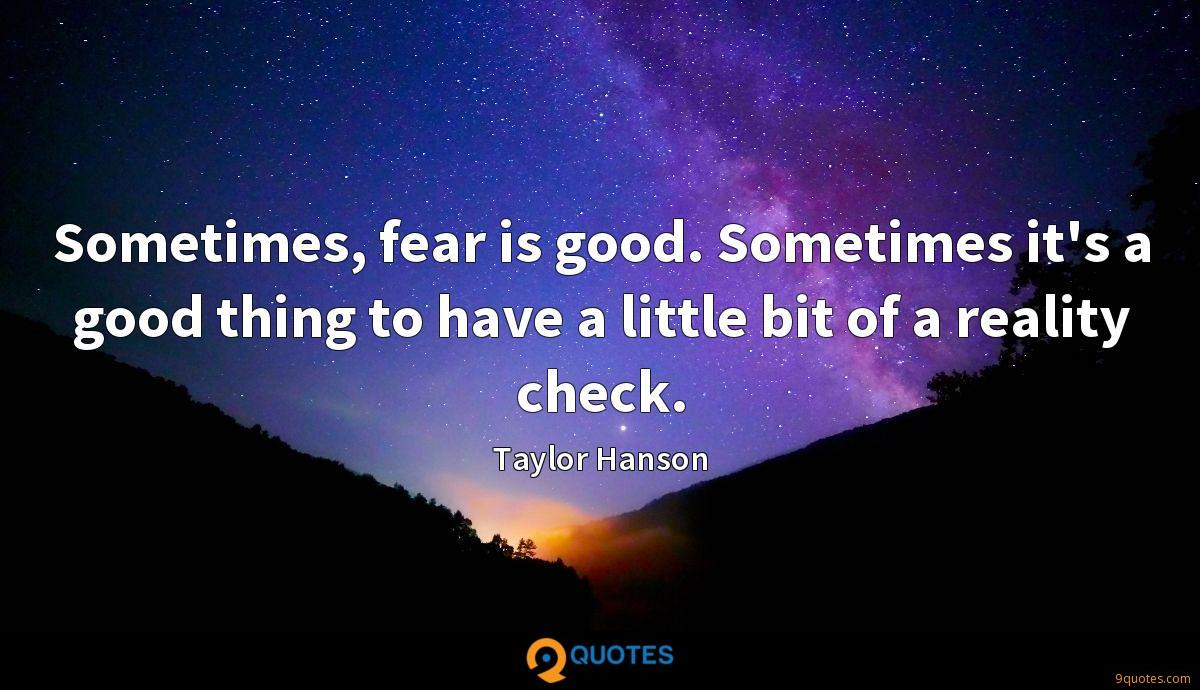 Sometimes, fear is good. Sometimes it's a good thing to have a little bit of a reality check.