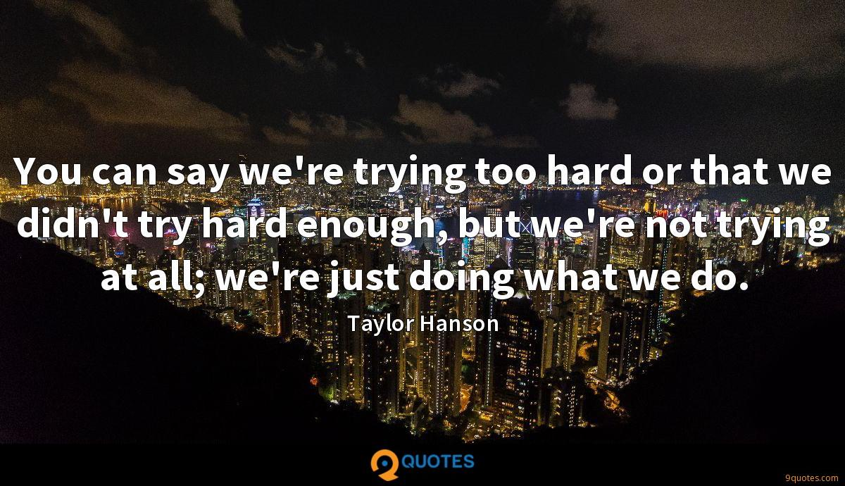 You can say we're trying too hard or that we didn't try hard enough, but we're not trying at all; we're just doing what we do.
