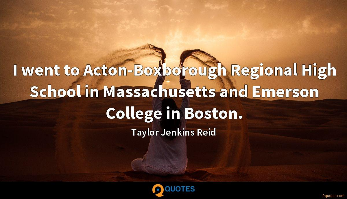 I went to Acton-Boxborough Regional High School in Massachusetts and Emerson College in Boston.